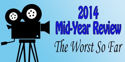 2014 Mid-Year Review: Worst Films of 2014 So Far